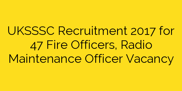 UKSSSC Recruitment 2017 for 47 Fire Officers, Radio Maintenance Officer Vacancy