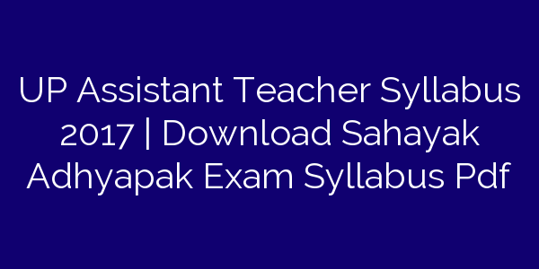 UP Assistant Teacher Syllabus 2017 | Download Sahayak Adhyapak Exam Syllabus Pdf