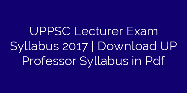 UPPSC Lecturer Exam Syllabus 2017 | Download UP Professor Syllabus in Pdf