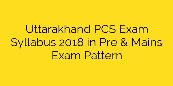 Uttarakhand PCS Exam Syllabus 2018 in Pre & Mains Exam Pattern