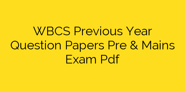 WBCS Previous Year Question Papers Pre & Mains Exam Pdf