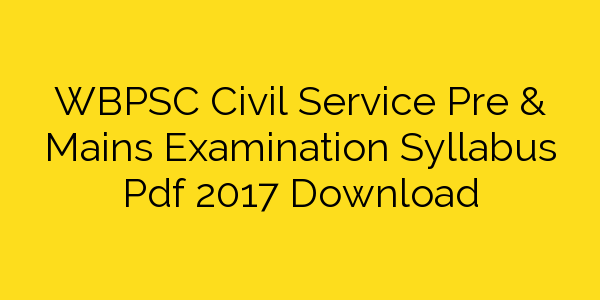 WBPSC Civil Service Pre & Mains Examination Syllabus Pdf 2017 Download