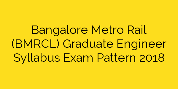 Bangalore Metro Rail (BMRCL) Graduate Engineer Syllabus Exam Pattern 2018