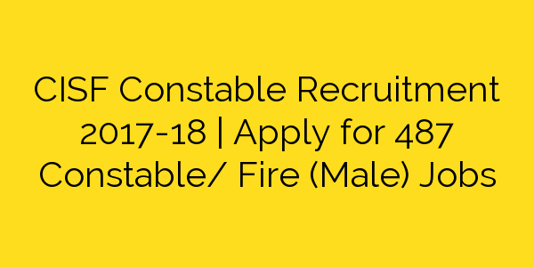 CISF Constable Recruitment 2017-18   Apply for 487 Constable/ Fire (Male) Jobs