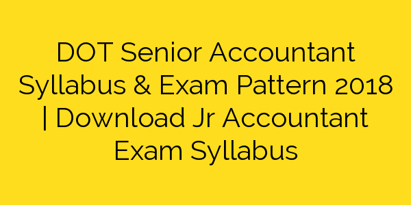 DOT Senior Accountant Syllabus & Exam Pattern 2018 | Download Jr Accountant Exam Syllabus