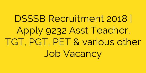 DSSSB Recruitment 2018 | Apply 9232 Asst Teacher, TGT, PGT, PET & various other Job Vacancy