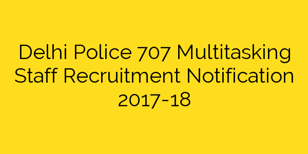 Delhi Police 707 Multitasking Staff Recruitment Notification 2017-18