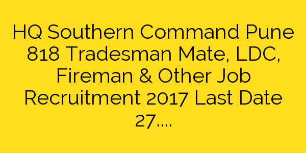 HQ Southern Command Pune 818 Tradesman Mate, LDC, Fireman & Other Job Recruitment 2017 Last Date 27.12.2017