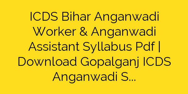 ICDS Bihar Anganwadi Worker & Anganwadi Assistant Syllabus Pdf   Download Gopalganj ICDS Anganwadi Sahayika/Sevika Exam Pattern