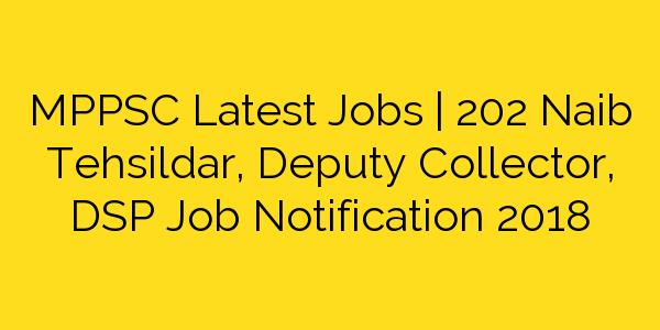 MPPSC Latest Jobs | 202 Naib Tehsildar, Deputy Collector, DSP Job Notification 2018