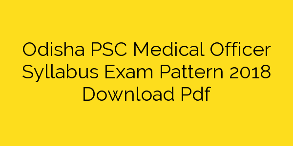 Odisha PSC Medical Officer Syllabus Exam Pattern 2018 Download Pdf