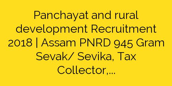 Panchayat and rural development Recruitment 2018 | Assam PNRD 945 Gram Sevak/ Sevika, Tax Collector, Jr Asst & other Jobs