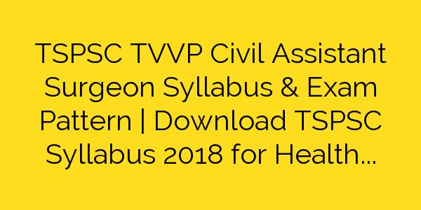 TSPSC TVVP Civil Assistant Surgeon Syllabus & Exam Pattern   Download TSPSC Syllabus 2018 for Health Department Civil Assistant Surgeon