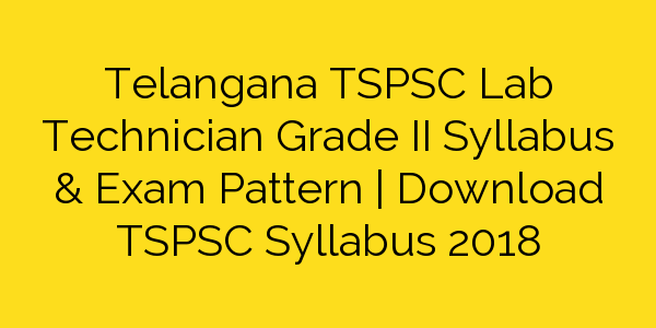 Telangana TSPSC Lab Technician Grade II Syllabus & Exam Pattern | Download TSPSC Syllabus 2018