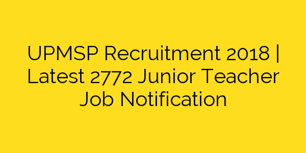 UPMSP Recruitment 2018 | Latest 2772 Junior Teacher Job Notification